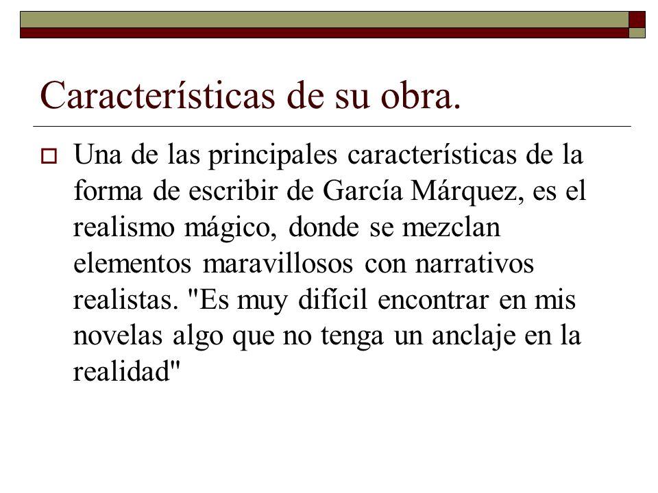 Características de su obra. Una de las principales características de la forma de escribir de García Márquez, es el realismo mágico, donde se mezclan