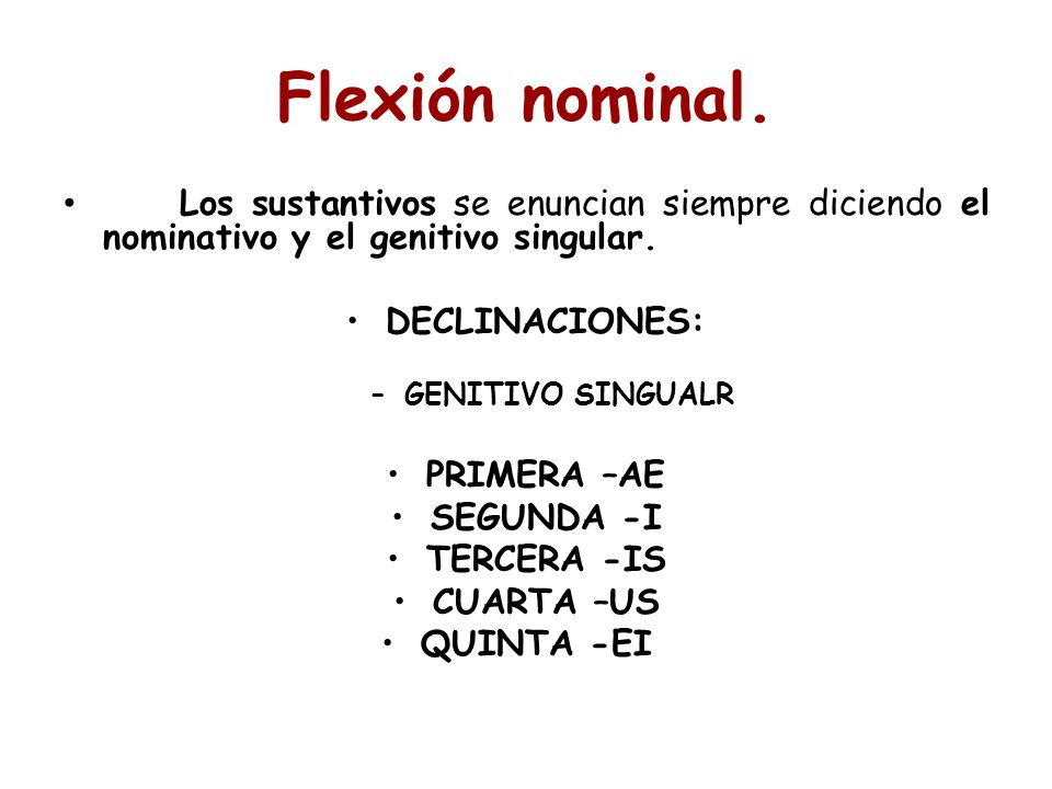 Los sustantivos se enuncian siempre diciendo el nominativo y el genitivo singular. DECLINACIONES: –GENITIVO SINGUALR PRIMERA –AE SEGUNDA -I TERCERA -I