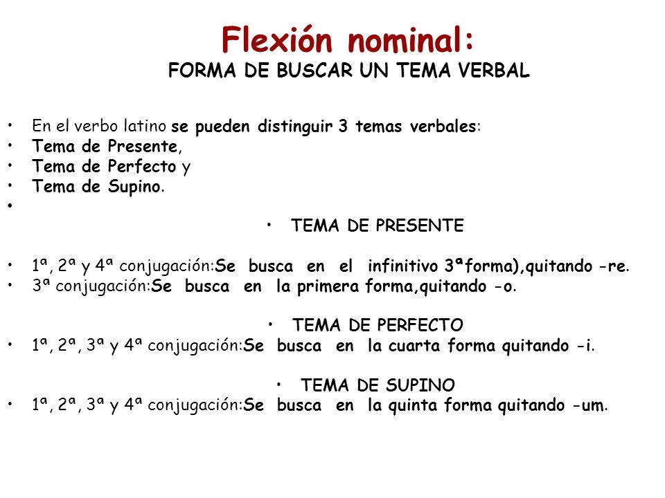 Flexión nominal: FORMA DE BUSCAR UN TEMA VERBAL En el verbo latino se pueden distinguir 3 temas verbales: Tema de Presente, Tema de Perfecto y Tema de