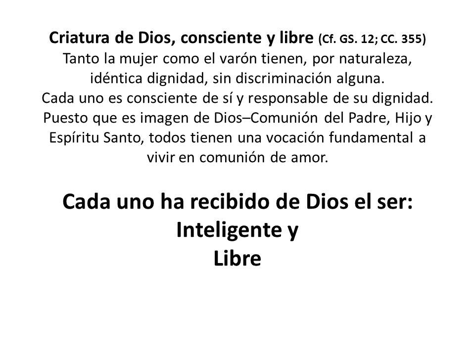 Criatura de Dios, consciente y libre (Cf.GS. 12; CC.