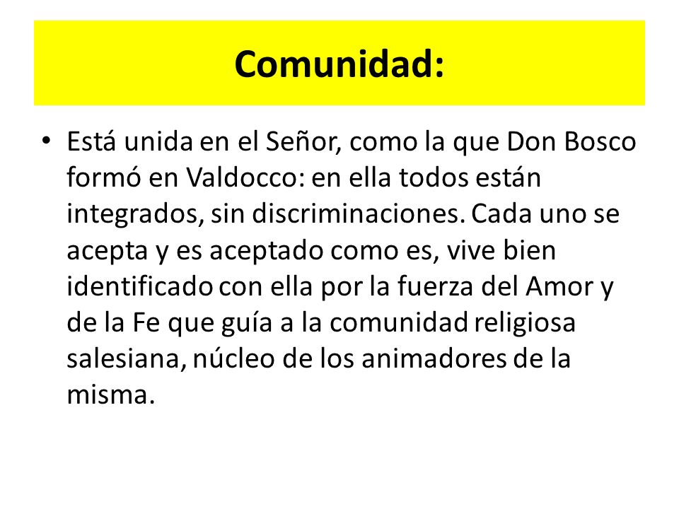Comunidad: Está unida en el Señor, como la que Don Bosco formó en Valdocco: en ella todos están integrados, sin discriminaciones.