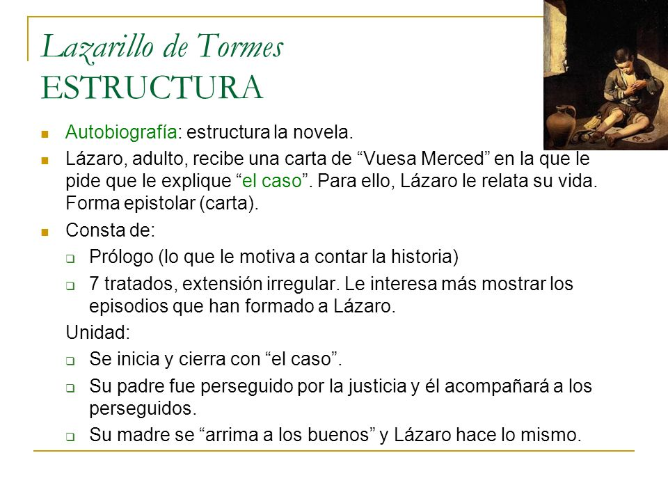 Lazarillo de Tormes ESTRUCTURA Autobiografía: estructura la novela. Lázaro, adulto, recibe una carta de Vuesa Merced en la que le pide que le explique