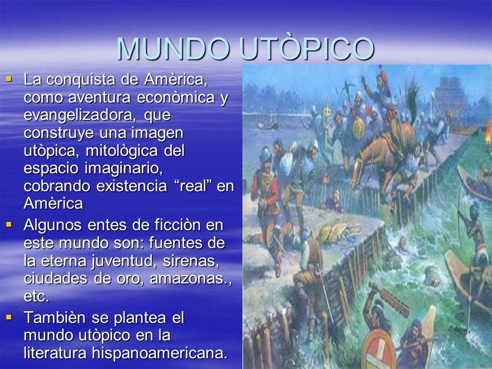 MUNDO UTÒPICO La conquista de Amèrica, como aventura econòmica y evangelizadora, que construye una imagen utòpica, mitològica del espacio imaginario,