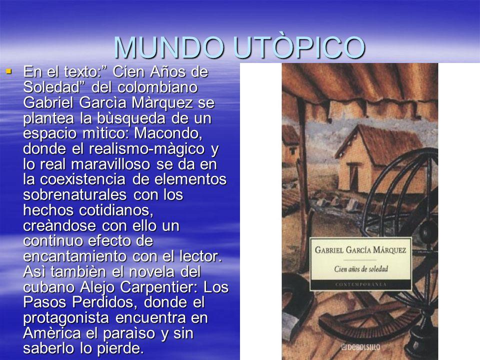 MUNDO UTÒPICO En el texto: Cien Años de Soledad del colombiano Gabriel Garcìa Màrquez se plantea la bùsqueda de un espacio mìtico: Macondo, donde el r