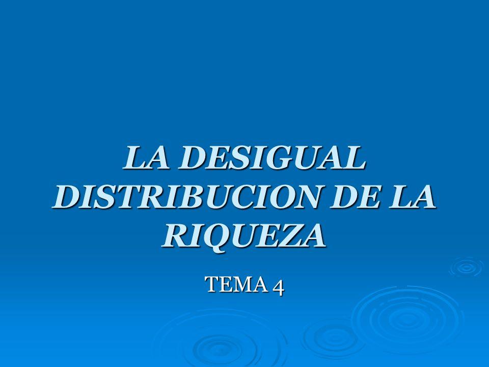 LA DESIGUAL DISTRIBUCION DE LA RIQUEZA TEMA 4