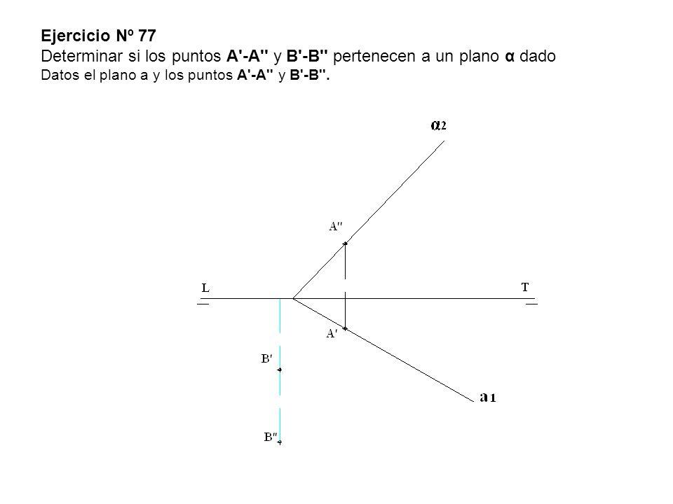 Ejercicio Nº 77 Determinar si los puntos A'-A'' y B'-B'' pertenecen a un plano α dado Datos el plano a y los puntos A'-A'' y B'-B''.