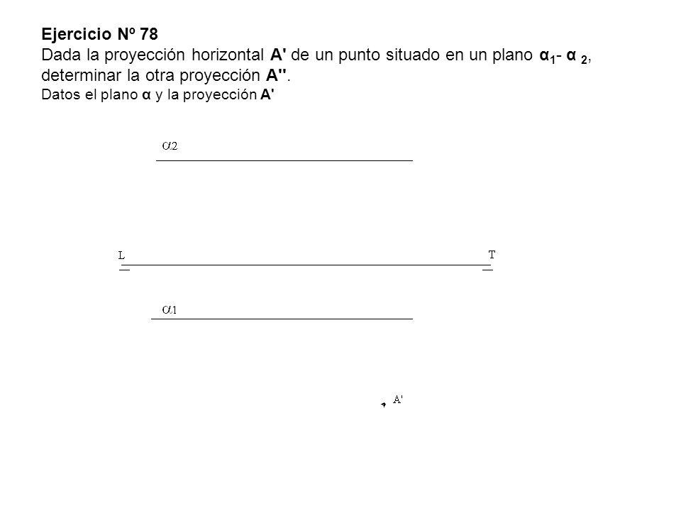 Ejercicio Nº 78 Dada la proyección horizontal A' de un punto situado en un plano α 1 - α 2, determinar la otra proyección A''. Datos el plano α y la p