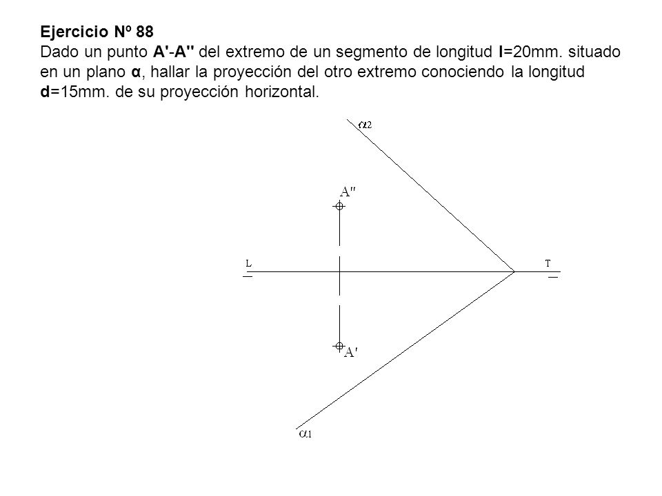 Ejercicio Nº 88 Dado un punto A'-A'' del extremo de un segmento de longitud l=20mm. situado en un plano α, hallar la proyección del otro extremo conoc