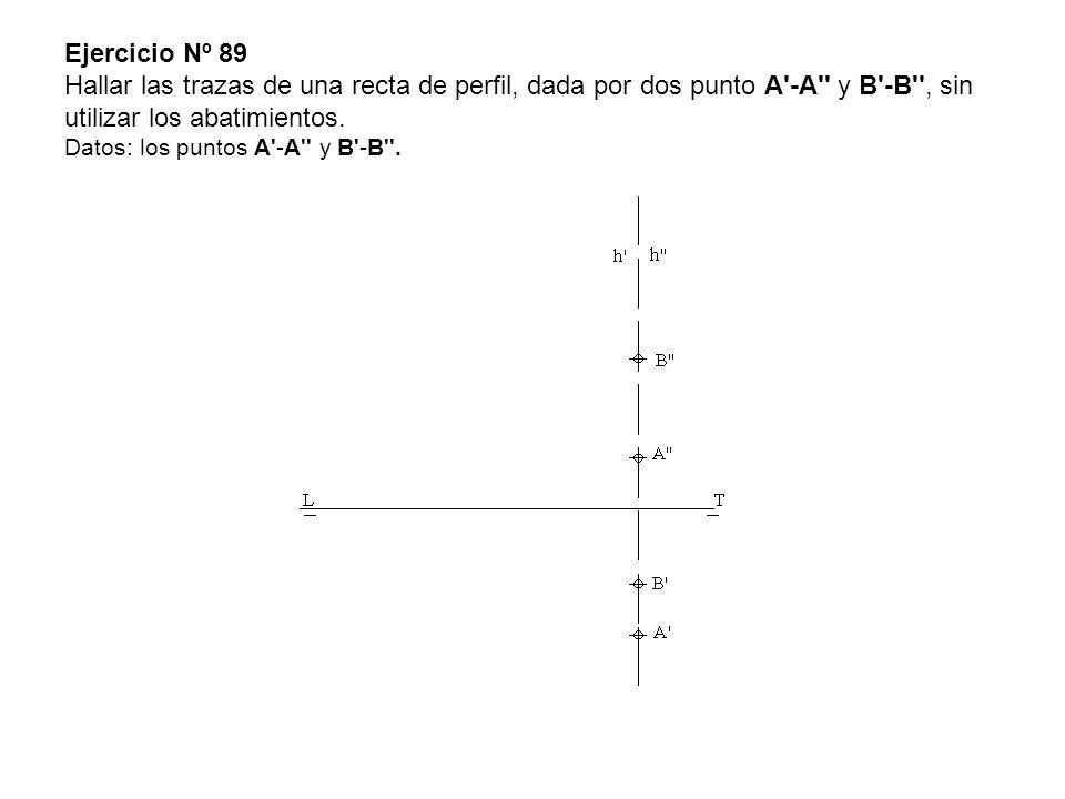Ejercicio Nº 89 Hallar las trazas de una recta de perfil, dada por dos punto A'-A'' y B'-B'', sin utilizar los abatimientos. Datos: los puntos A'-A''