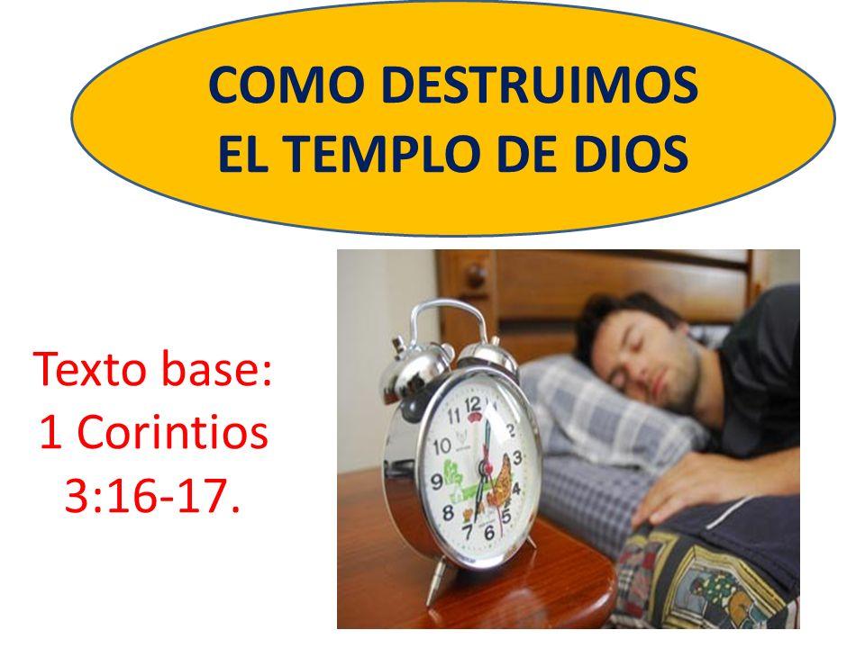 Texto base: 1 Corintios 3:16-17. COMO DESTRUIMOS EL TEMPLO DE DIOS