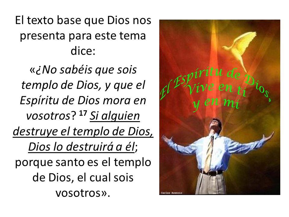 El texto base que Dios nos presenta para este tema dice: «¿No sabéis que sois templo de Dios, y que el Espíritu de Dios mora en vosotros.