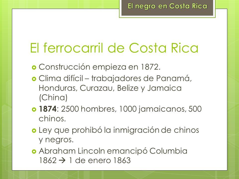 El ferrocarril de Costa Rica Construcción empieza en 1872. Clima difícil – trabajadores de Panamá, Honduras, Curazau, Belize y Jamaica (China) 1874 :