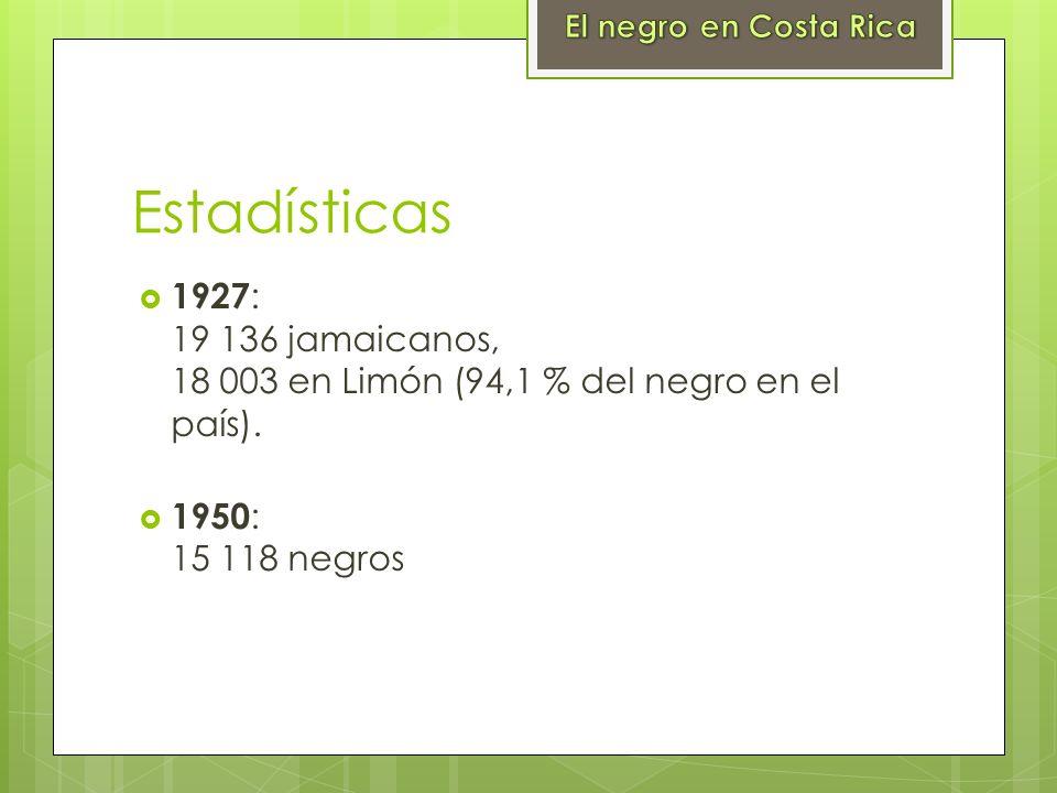 Estadísticas 1927 : 19 136 jamaicanos, 18 003 en Limón (94,1 % del negro en el país). 1950 : 15 118 negros