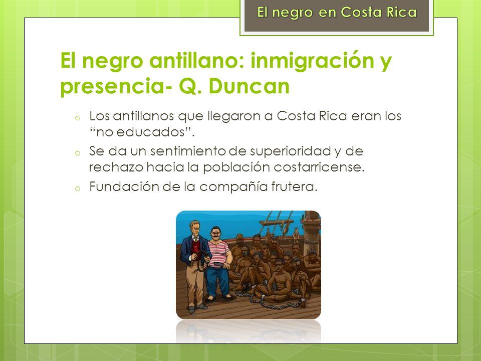 El negro antillano: inmigración y presencia- Q. Duncan o Los antillanos que llegaron a Costa Rica eran los no educados. o Se da un sentimiento de supe