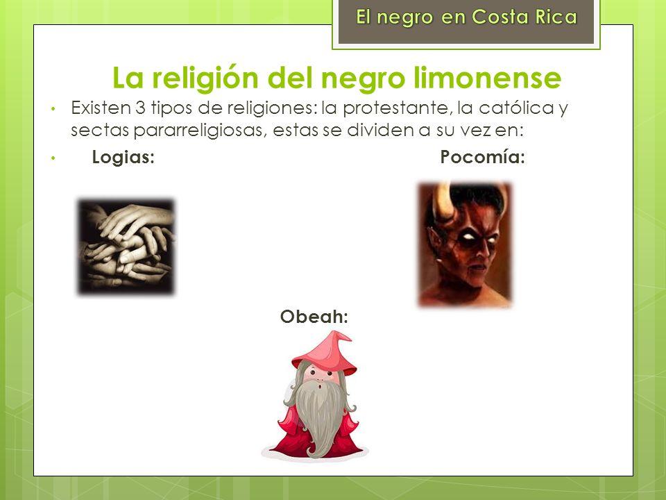 La religión del negro limonense Existen 3 tipos de religiones: la protestante, la católica y sectas pararreligiosas, estas se dividen a su vez en: Log