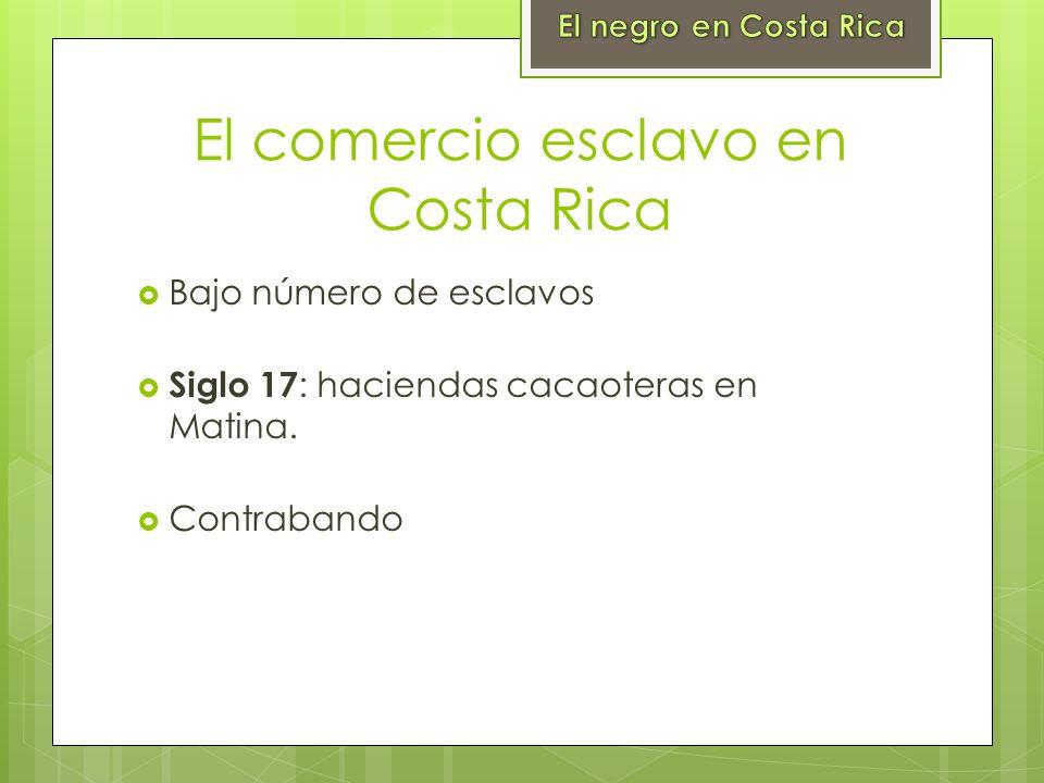 El comercio esclavo en Costa Rica Bajo número de esclavos Siglo 17 : haciendas cacaoteras en Matina. Contrabando