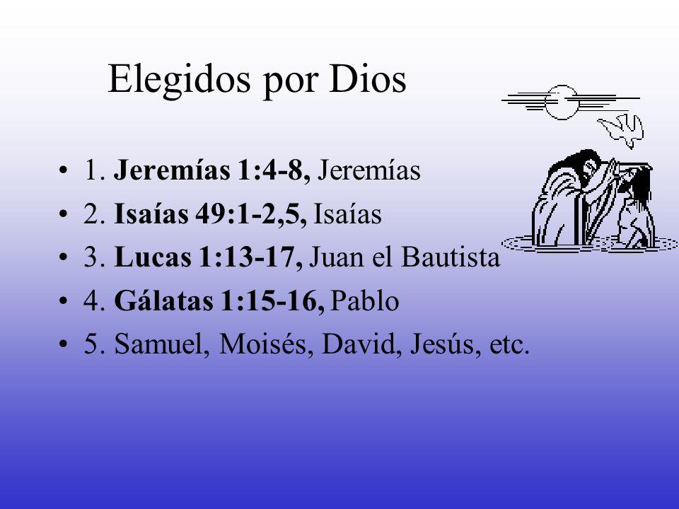 Elegidos por Dios 1. Jeremías 1:4-8, Jeremías 2. Isaías 49:1-2,5, Isaías 3. Lucas 1:13-17, Juan el Bautista 4. Gálatas 1:15-16, Pablo 5. Samuel, Moisé