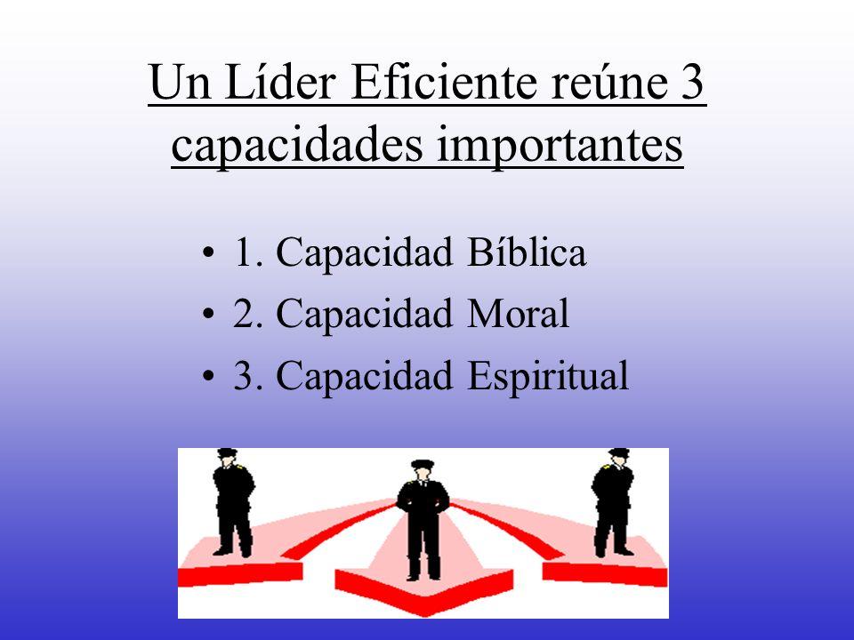 Un Líder Eficiente reúne 3 capacidades importantes 1. Capacidad Bíblica 2. Capacidad Moral 3. Capacidad Espiritual