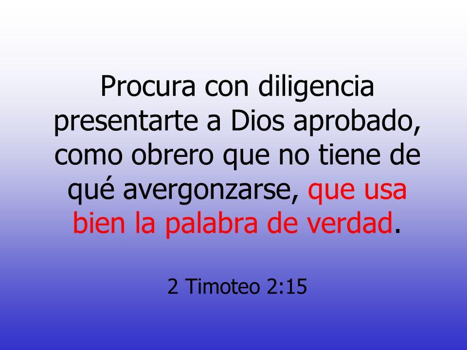 Procura con diligencia presentarte a Dios aprobado, como obrero que no tiene de qué avergonzarse, que usa bien la palabra de verdad. 2 Timoteo 2:15