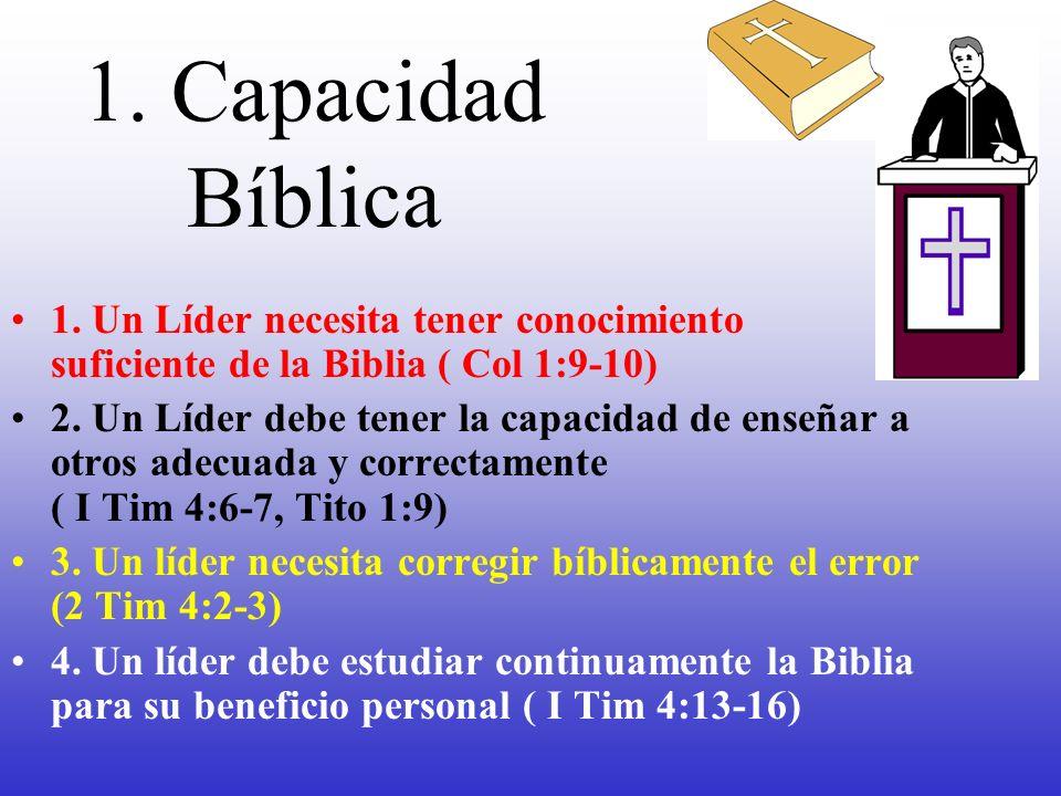 1. Capacidad Bíblica 1. Un Líder necesita tener conocimiento suficiente de la Biblia ( Col 1:9-10) 2. Un Líder debe tener la capacidad de enseñar a ot