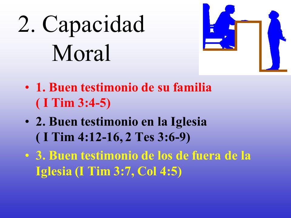 2. Capacidad Moral 1. Buen testimonio de su familia ( I Tim 3:4-5) 2. Buen testimonio en la Iglesia ( I Tim 4:12-16, 2 Tes 3:6-9) 3. Buen testimonio d