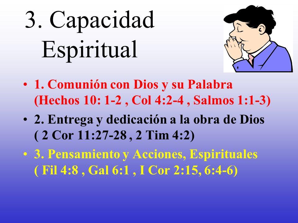 3. Capacidad Espiritual 1. Comunión con Dios y su Palabra (Hechos 10: 1-2, Col 4:2-4, Salmos 1:1-3) 2. Entrega y dedicación a la obra de Dios ( 2 Cor