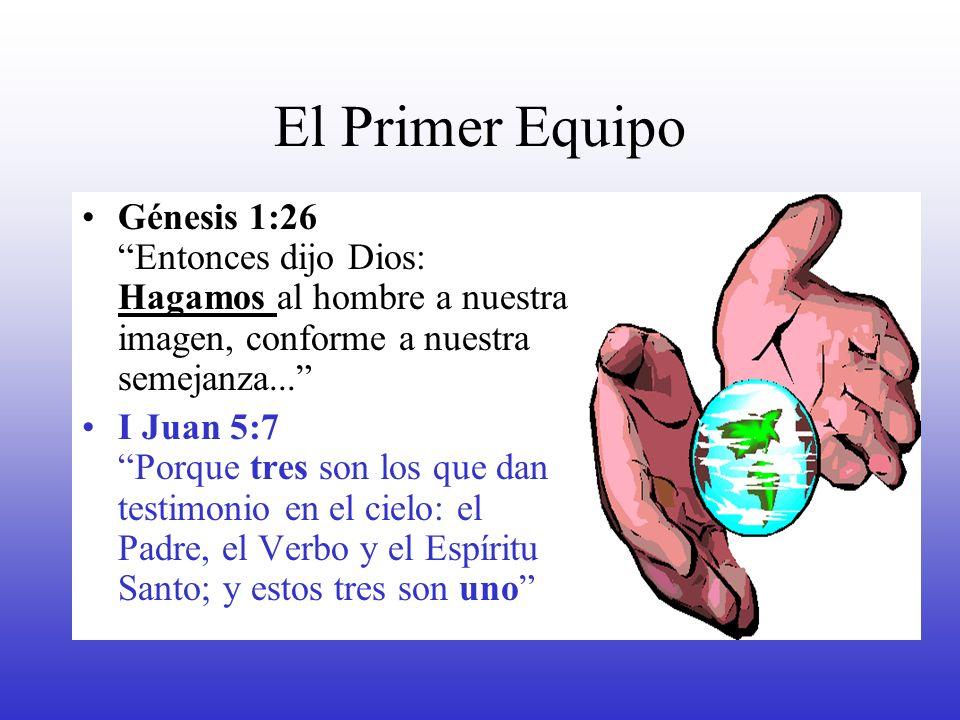 El Primer Equipo Génesis 1:26 Entonces dijo Dios: Hagamos al hombre a nuestra imagen, conforme a nuestra semejanza... I Juan 5:7 Porque tres son los q