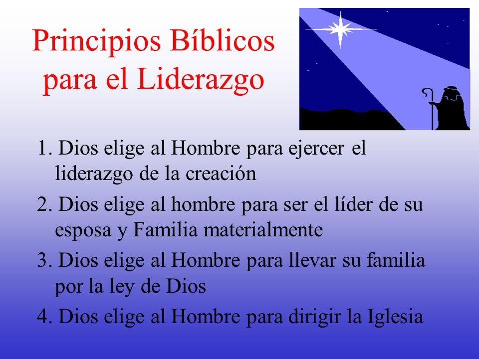 Principios Bíblicos para el Liderazgo 1. Dios elige al Hombre para ejercer el liderazgo de la creación 2. Dios elige al hombre para ser el líder de su