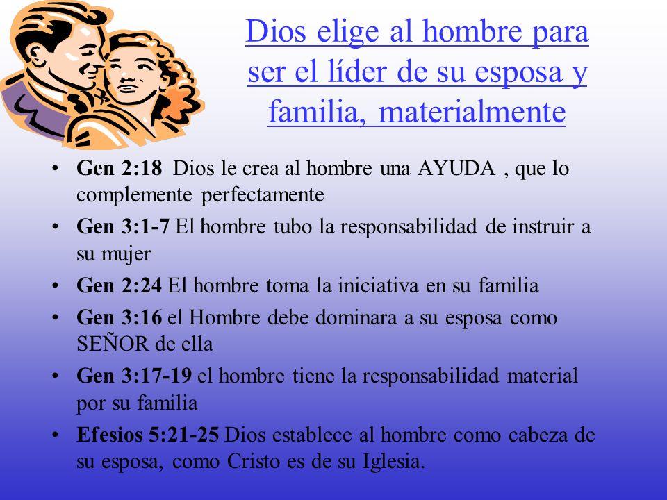Dios elige al hombre para ser el líder de su esposa y familia, materialmente Gen 2:18 Dios le crea al hombre una AYUDA, que lo complemente perfectamen