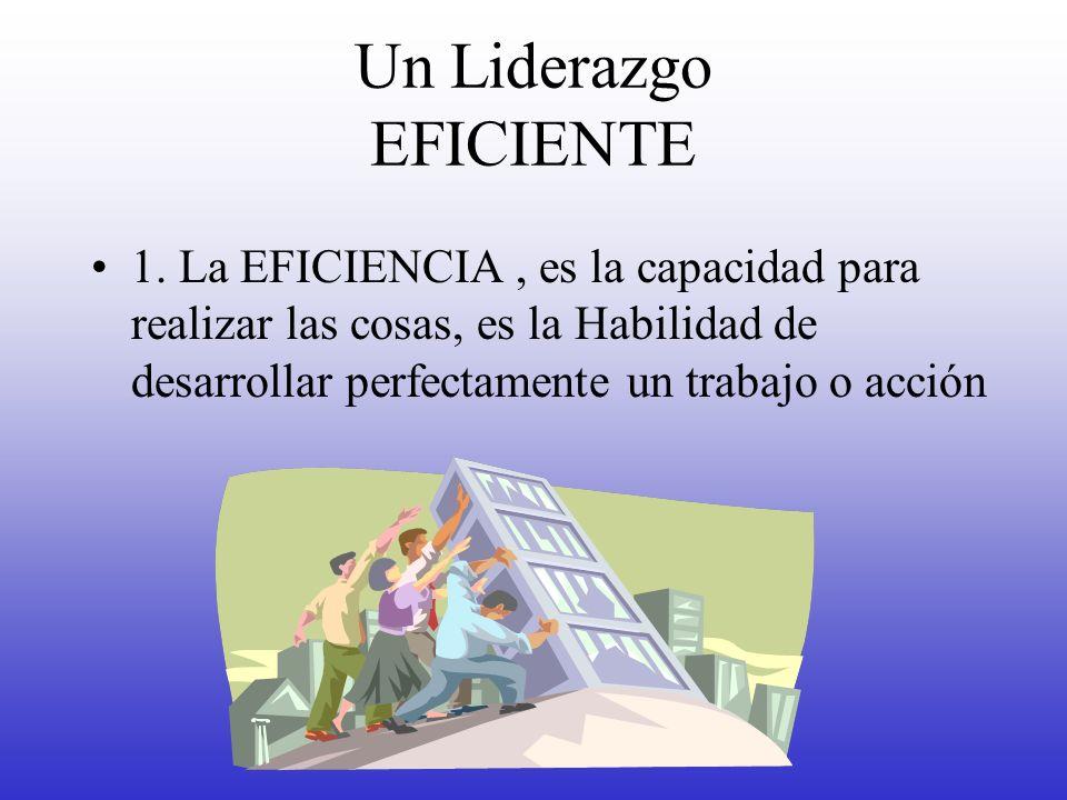 Un Liderazgo EFICIENTE 1. La EFICIENCIA, es la capacidad para realizar las cosas, es la Habilidad de desarrollar perfectamente un trabajo o acción