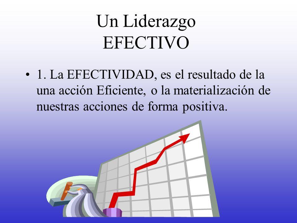 Un Liderazgo EFECTIVO 1. La EFECTIVIDAD, es el resultado de la una acción Eficiente, o la materialización de nuestras acciones de forma positiva.