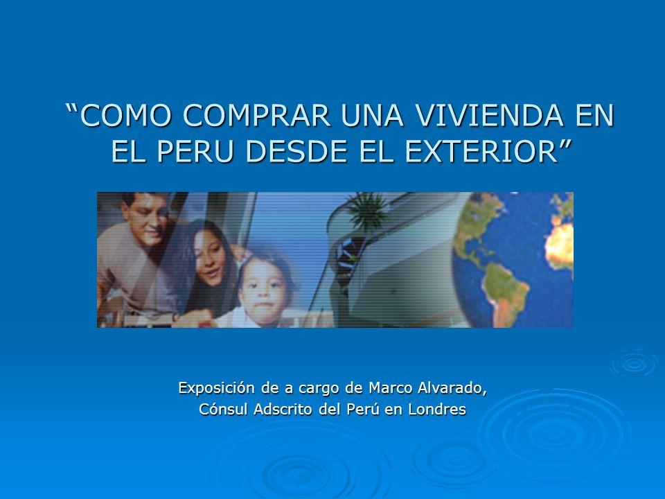 COMO COMPRAR UNA VIVIENDA EN EL PERU DESDE EL EXTERIOR Exposición de a cargo de Marco Alvarado, Cónsul Adscrito del Perú en Londres