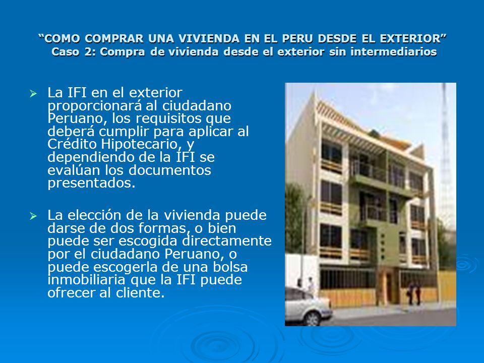COMO COMPRAR UNA VIVIENDA EN EL PERU DESDE EL EXTERIOR Caso 2: Compra de vivienda desde el exterior sin intermediarios La IFI en el exterior proporcio