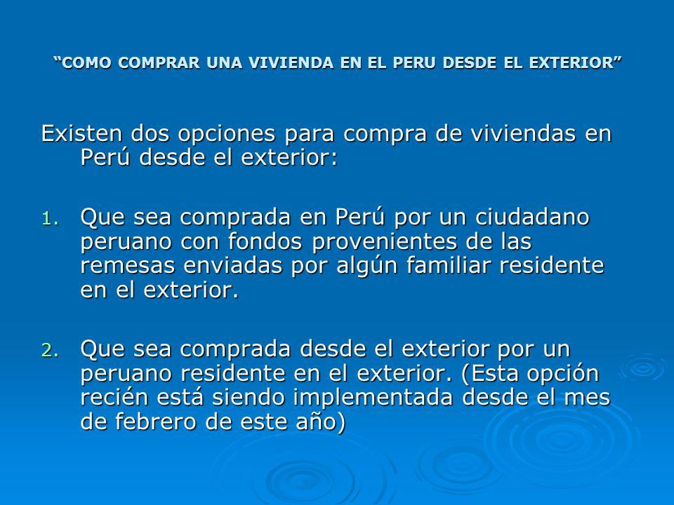 COMO COMPRAR UNA VIVIENDA EN EL PERU DESDE EL EXTERIOR Existen dos opciones para compra de viviendas en Perú desde el exterior: 1. Que sea comprada en