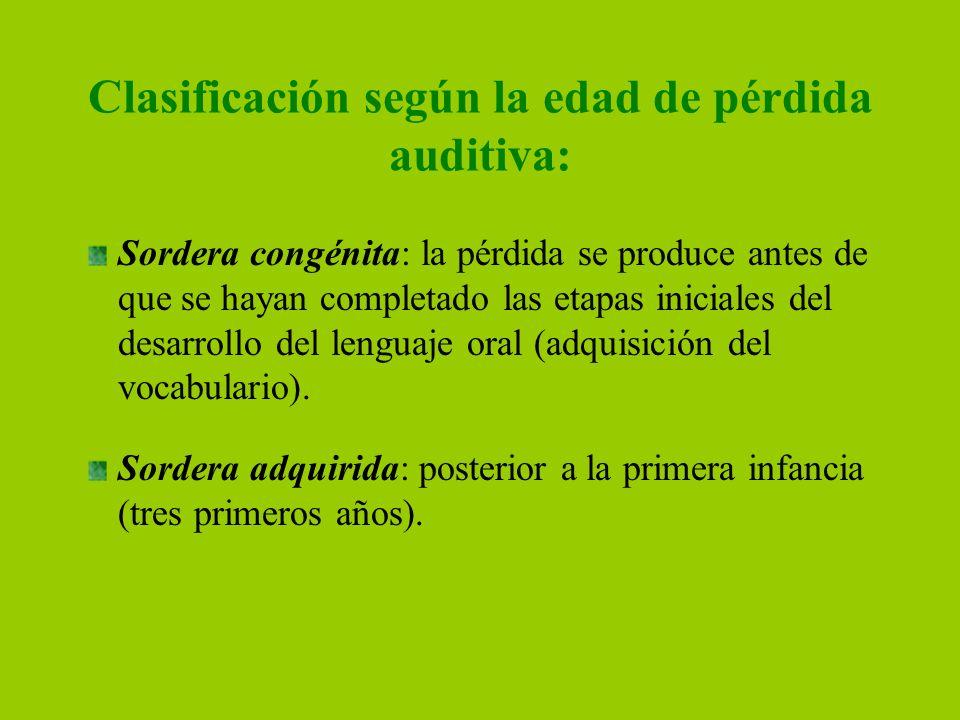 Clasificación según la edad de pérdida auditiva: Sordera congénita: la pérdida se produce antes de que se hayan completado las etapas iniciales del de