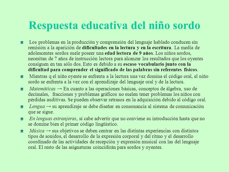 Respuesta educativa del niño sordo Los problemas en la producción y comprensión del lenguaje hablado conducen sin remisión a la aparición de dificulta