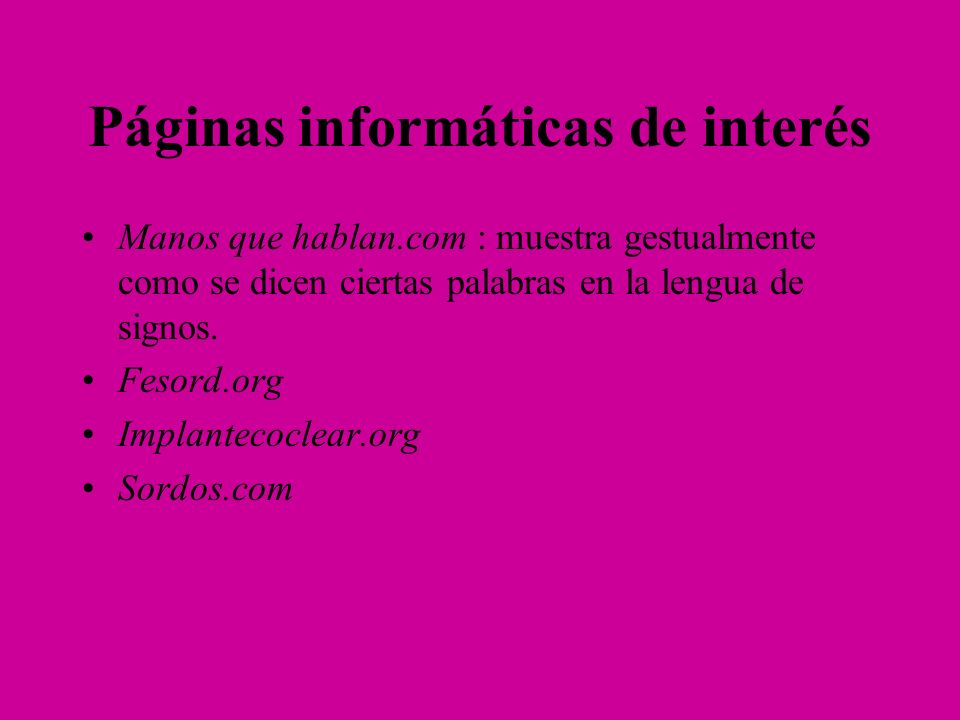 Páginas informáticas de interés Manos que hablan.com : muestra gestualmente como se dicen ciertas palabras en la lengua de signos. Fesord.org Implante