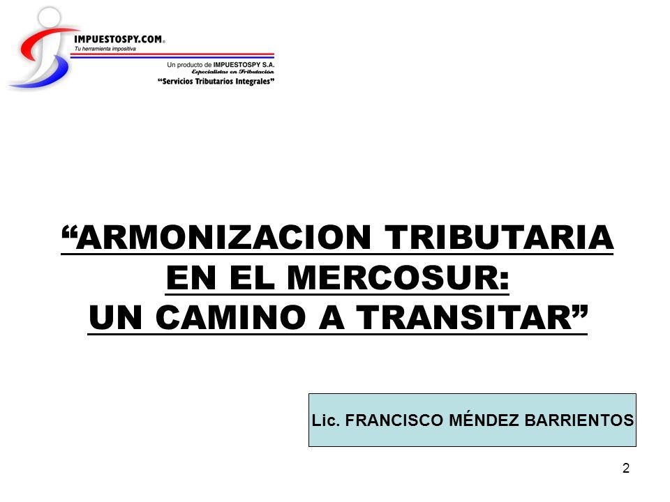 2 ARMONIZACION TRIBUTARIA EN EL MERCOSUR: UN CAMINO A TRANSITAR Lic. FRANCISCO MÉNDEZ BARRIENTOS