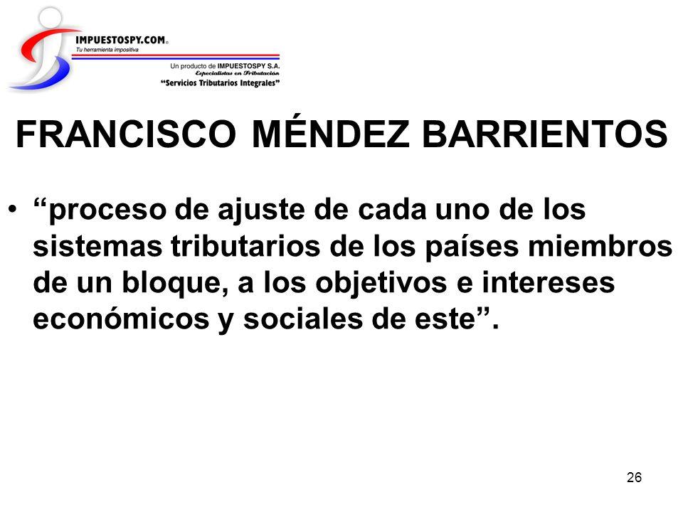 26 FRANCISCO MÉNDEZ BARRIENTOS proceso de ajuste de cada uno de los sistemas tributarios de los países miembros de un bloque, a los objetivos e intere