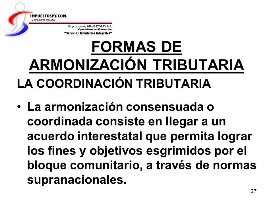 27 FORMAS DE ARMONIZACIÓN TRIBUTARIA LA COORDINACIÓN TRIBUTARIA La armonización consensuada o coordinada consiste en llegar a un acuerdo interestatal