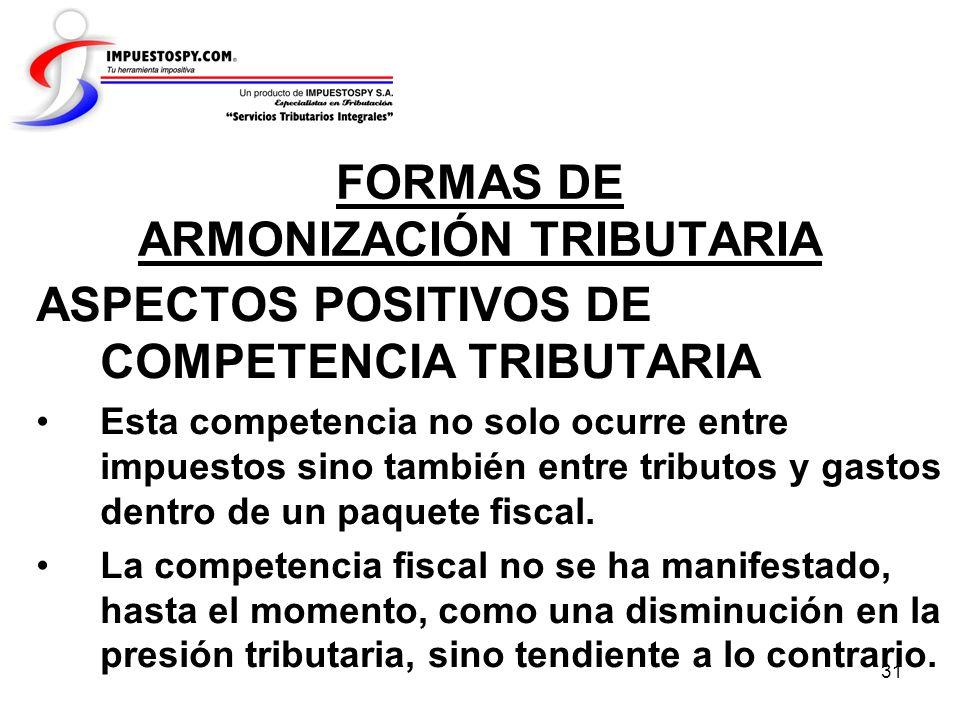 31 FORMAS DE ARMONIZACIÓN TRIBUTARIA ASPECTOS POSITIVOS DE COMPETENCIA TRIBUTARIA Esta competencia no solo ocurre entre impuestos sino también entre t