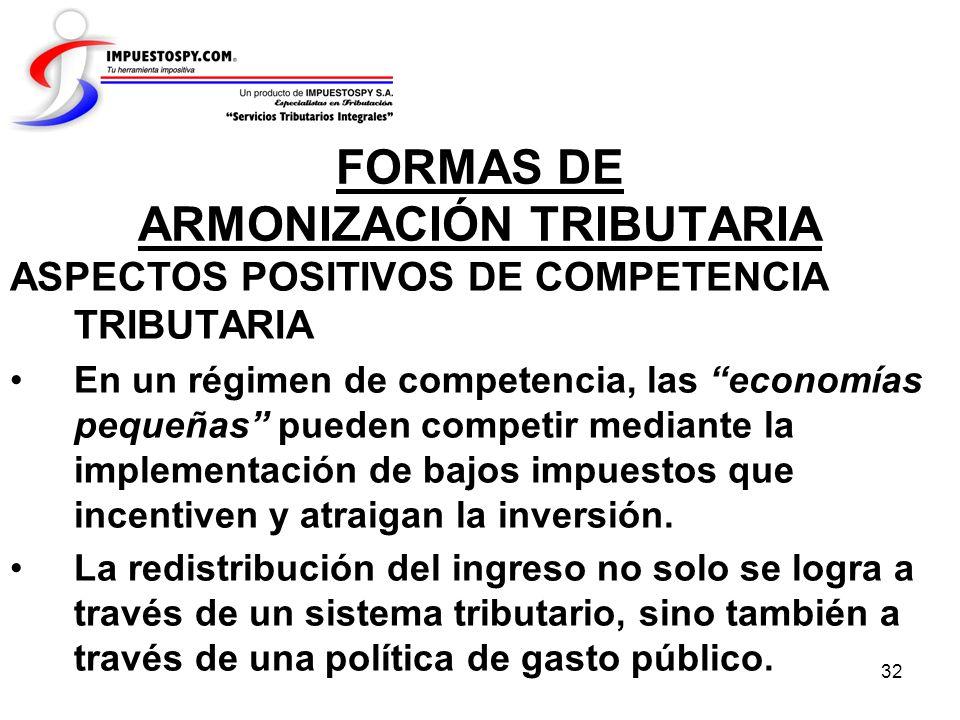 32 FORMAS DE ARMONIZACIÓN TRIBUTARIA ASPECTOS POSITIVOS DE COMPETENCIA TRIBUTARIA En un régimen de competencia, las economías pequeñas pueden competir