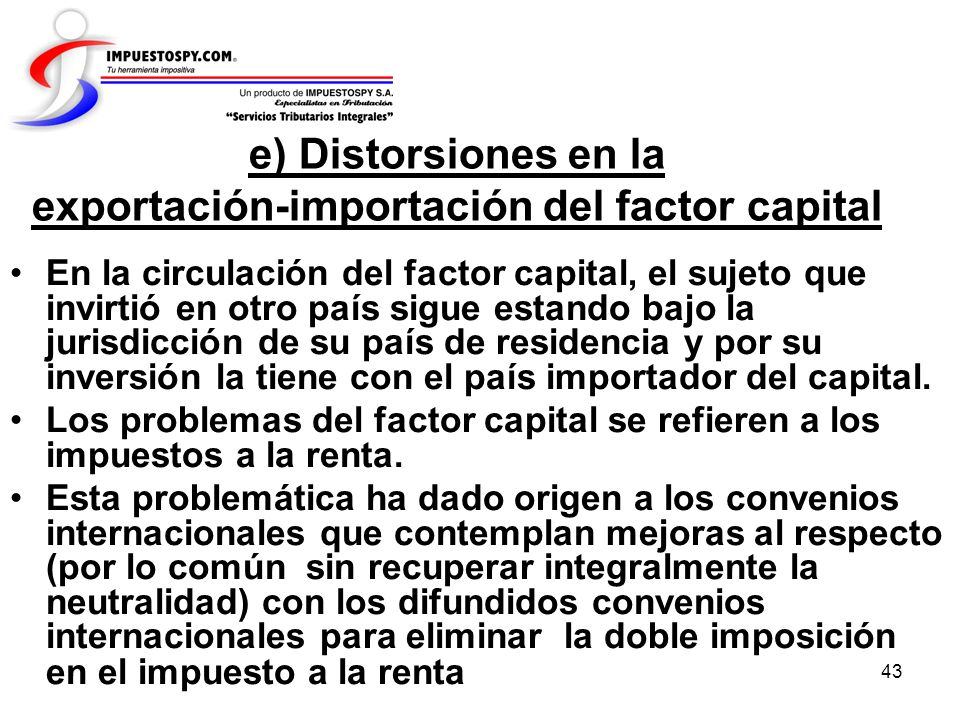 43 e) Distorsiones en la exportación-importación del factor capital En la circulación del factor capital, el sujeto que invirtió en otro país sigue es
