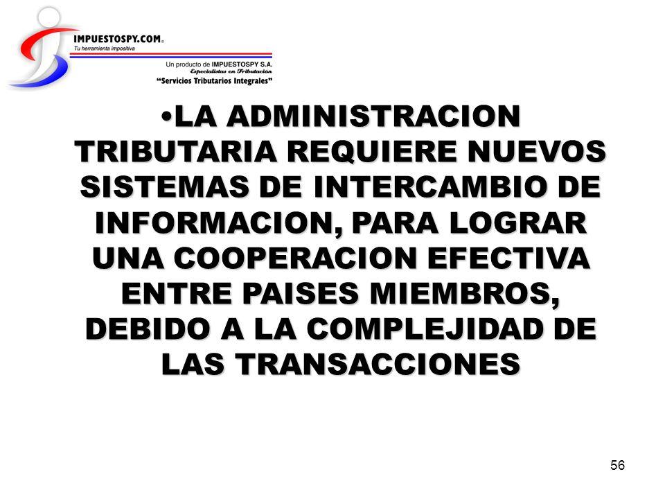 56 LA ADMINISTRACION TRIBUTARIA REQUIERE NUEVOS SISTEMAS DE INTERCAMBIO DE INFORMACION, PARA LOGRAR UNA COOPERACION EFECTIVA ENTRE PAISES MIEMBROS, DE