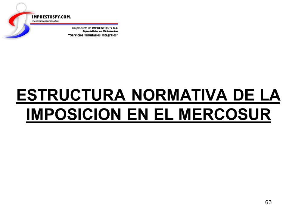 63 ESTRUCTURA NORMATIVA DE LA IMPOSICION EN EL MERCOSUR