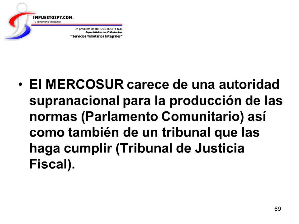 69 El MERCOSUR carece de una autoridad supranacional para la producción de las normas (Parlamento Comunitario) así como también de un tribunal que las