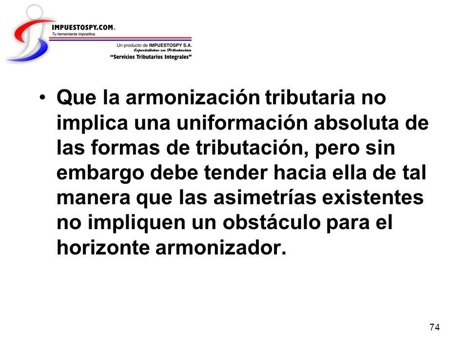 74 Que la armonización tributaria no implica una uniformación absoluta de las formas de tributación, pero sin embargo debe tender hacia ella de tal ma