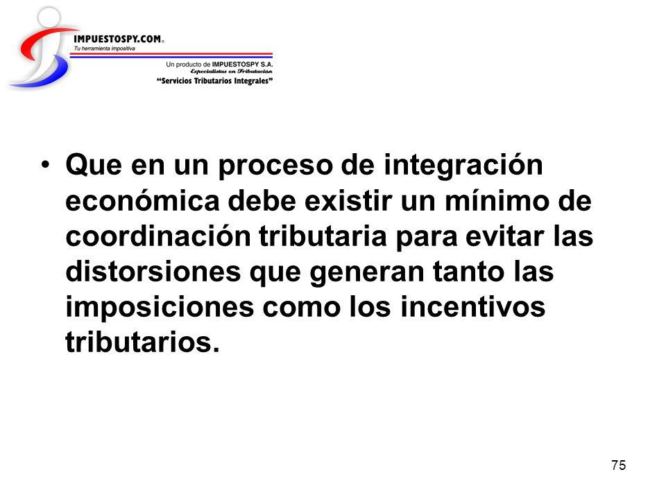 75 Que en un proceso de integración económica debe existir un mínimo de coordinación tributaria para evitar las distorsiones que generan tanto las imp