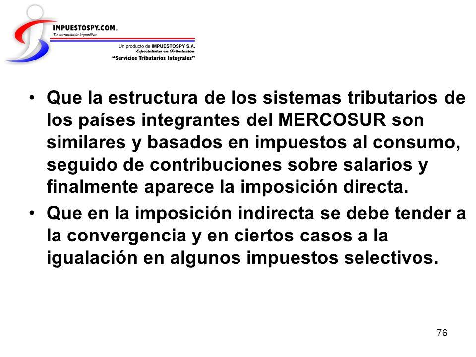 76 Que la estructura de los sistemas tributarios de los países integrantes del MERCOSUR son similares y basados en impuestos al consumo, seguido de co