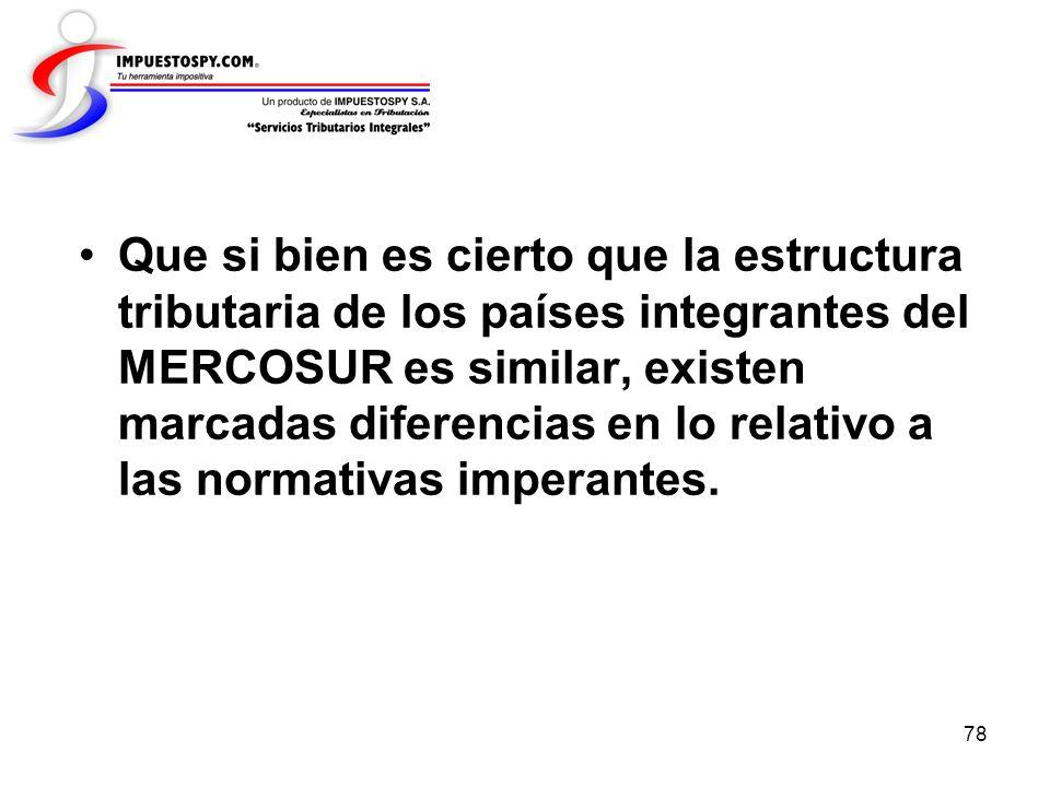 78 Que si bien es cierto que la estructura tributaria de los países integrantes del MERCOSUR es similar, existen marcadas diferencias en lo relativo a